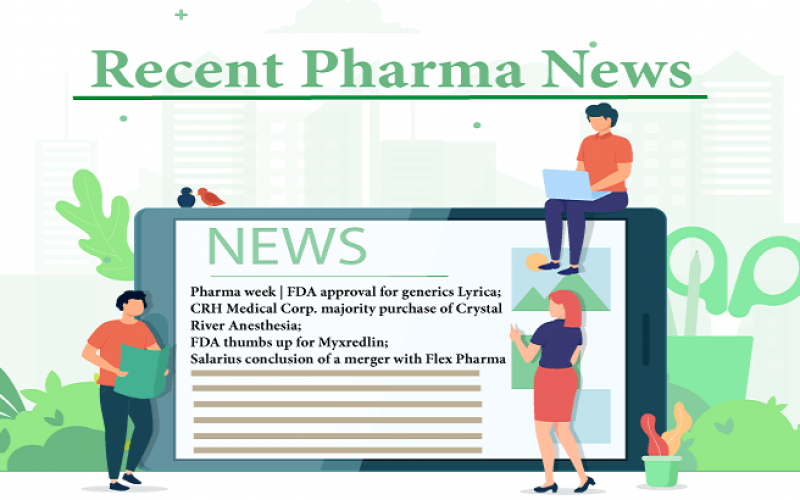 Pharma week | FDA approval for generics Lyrica; CRH Medical Corp. majority purchase of Crystal River Anesthesia; FDA thumbs up for Myxredlin; Salarius conclusion of the merger with Flex Pharma
